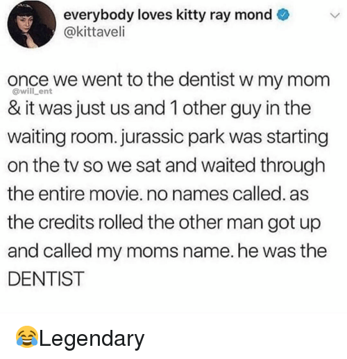 Jurassic Park, Memes, and Moms: everybody loves kitty ray mond  @kittaveli  once we went to the dentist w my mom  & it was just us and 1 other guy in the  waiting room. jurassic park was starting  on the tv so we sat and waited through  the entire movie. no names called. as  the credits rolled the other man got up  and called my moms name.he was the  DENTIST  @will_ent 😂Legendary