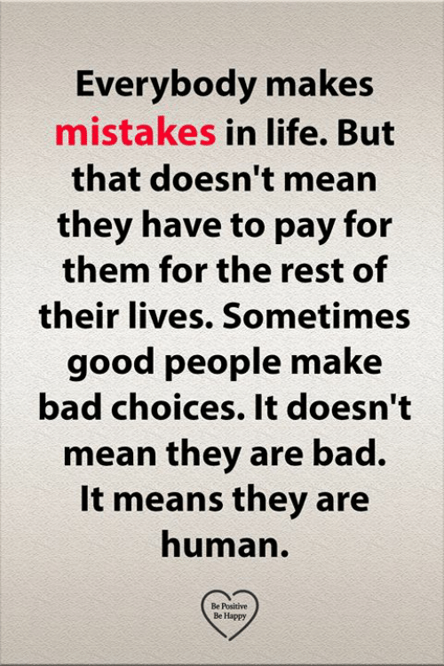 Bad, Life, and Memes: Everybody makes  mistakes in life. But  that doesn't mean  they have to pay for  them for the rest of  their lives. Sometimes  good people make  bad choices. It doesn't  mean they are bad.  It means they are  human.  Be Positive  Be Happy
