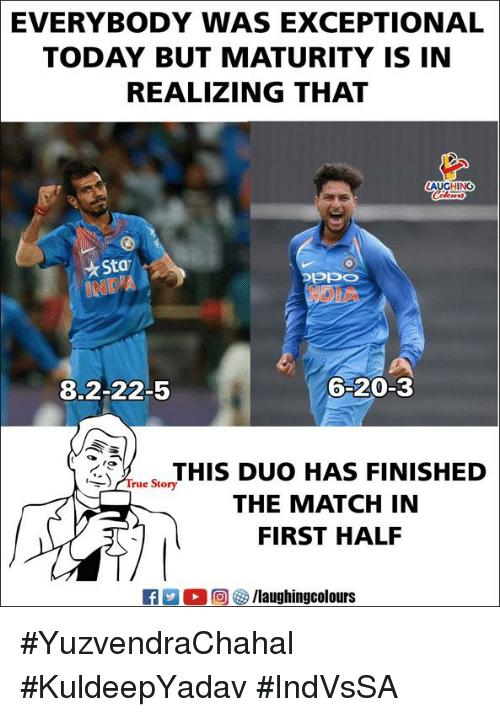 True, Match, and Today: EVERYBODY  WAS EXCEPTIONAL  TODAY BUT MATURITY IS IN  REALIZING THAT  LAUGHING  Sta  NOIA  8.2-22-5  6-20-3  THIS DUO HAS FINISHED  THE MATCH IN  FIRST HAL  True Story #YuzvendraChahal #KuldeepYadav #IndVsSA