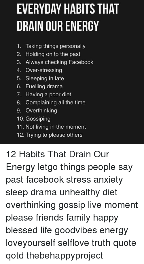 Blessed, Energy, and Facebook: EVERYDAY HABITS THAT  DRAIN OUR ENERGY  1. Taking things personally  2. Holding on to the past  3. Always checking Facebook  4. Over-stressing  5. Sleeping in late  6. Fuelling drama  7. Having a poor diet  8. Complaining all the time  9. Overthinking  10. Gossiping  11. Not living in the moment  12. Trying to please others 12 Habits That Drain Our Energy letgo things people say past facebook stress anxiety sleep drama unhealthy diet overthinking gossip live moment please friends family happy blessed life goodvibes energy loveyourself selflove truth quote qotd thebehappyproject
