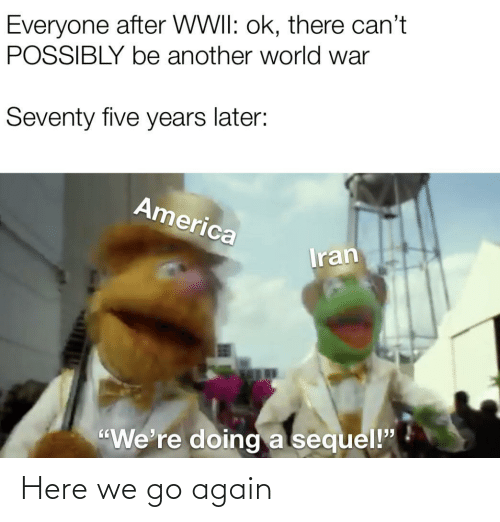 """wwii: Everyone after WWII: ok, there can't  POSSIBLY be another world war  Seventy five years later:  America  Iran  """"We're doing a sequel!"""" Here we go again"""