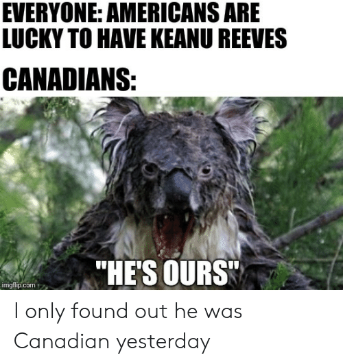 """Canadian, Keanu Reeves, and Com: EVERYONE: AMERICANS ARE  LUCKY TO HAVE KEANU REEVES  CANADIANS:  """"HE'S OURS  imgflip.com I only found out he was Canadian yesterday"""