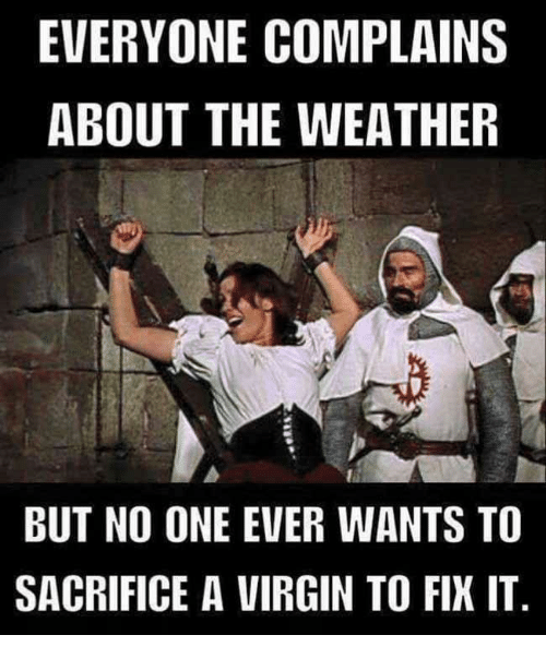 Virgin, The Weather, and Weather: EVERYONE COMPLAINS  ABOUT THE WEATHER  BUT NO ONE EVER WANTS TO  SACRIFICE A VIRGIN TO FIX IT