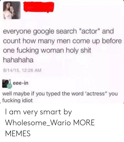 """Dank, Google, and Memes: everyone google search """"actor"""" and  count how many men come up before  one fucking woman holy shit  hahahaha  8/14/15, 12:26 AM  eee-in  well maybe if you typed the word 'actress"""" you  fucking idiot I am very smart by Wholesome_Wario MORE MEMES"""