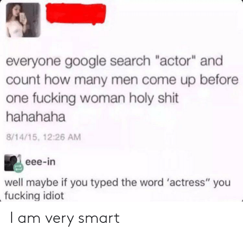 """Fucking, Google, and Shit: everyone google search """"actor"""" and  count how many men come up before  one fucking woman holy shit  hahahaha  8/14/15, 12:26 AM  eee-in  well maybe if you typed the word 'actress"""" you  fucking idiot I am very smart"""