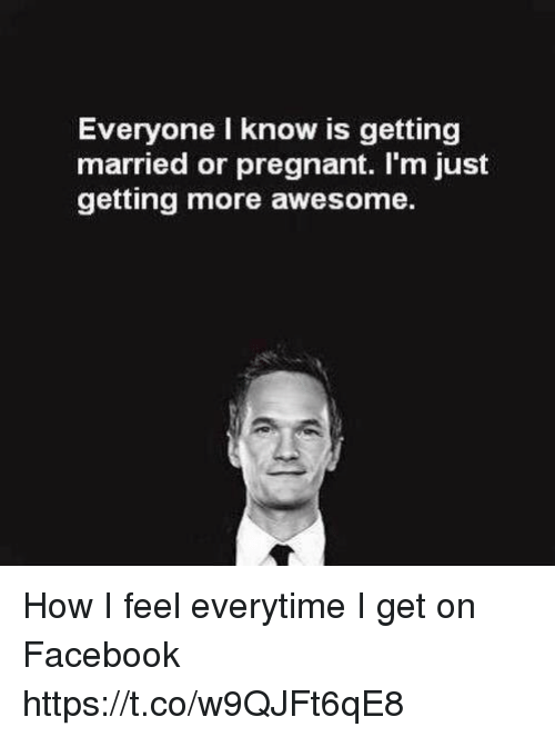 Facebook, Memes, and Pregnant: Everyone I know is getting  married or pregnant. I'm just  getting more awesome. How I feel everytime I get on Facebook https://t.co/w9QJFt6qE8