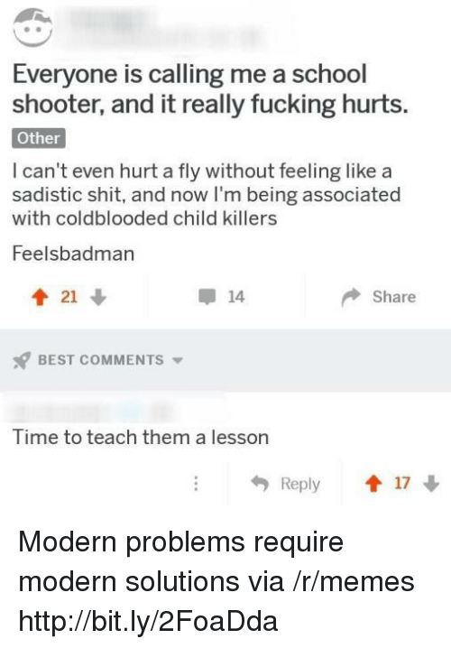 Fucking, Memes, and School: Everyone is calling me a school  shooter, and it really fucking hurts.  Other  I can't even hurt a fly without feeling like a  sadistic shit, and now I'm being associated  with coldblooded child killers  Feelsbadman  會21  14  Share  BEST COMMENTS ▼  Time to teach them a lesson  Reply 1 17 Modern problems require modern solutions via /r/memes http://bit.ly/2FoaDda