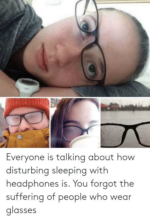 With: Everyone is talking about how disturbing sleeping with headphones is. You forgot the suffering of people who wear glasses