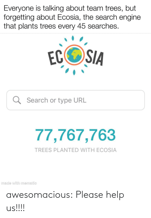 Trees: Everyone is talking about team trees, but  forgetting about Ecosia, the search engine  that plants trees every 45 searches.  ECOSIA  Q Search or type URL  77,767,763  TREES PLANTED WITH ECOSIA  made with mematic awesomacious:  Please help us!!!!