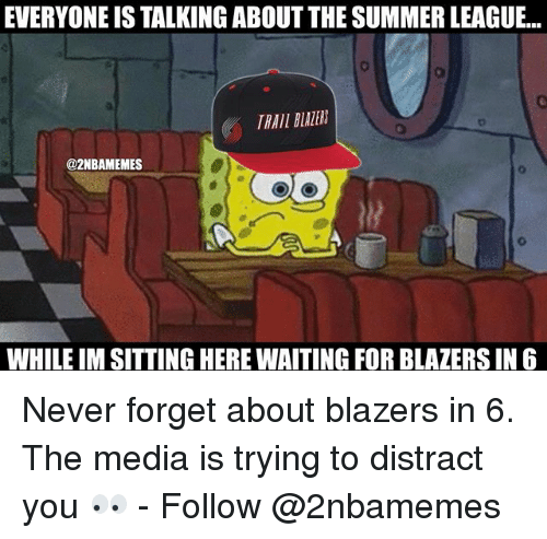 Distracte: EVERYONE IS TALKING ABOUT THE SUMMER LEAGUE...  TRAIL BLAZER  @2NBAMEMES  WHILE IM SITTING HERE WAITING FOR BLAZERS IN6 Never forget about blazers in 6. The media is trying to distract you 👀 - Follow @2nbamemes