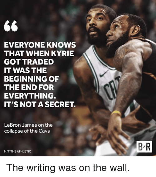 Cavs, LeBron James, and Lebron: EVERYONE KNOWS  THAT WHEN KYRIE  GOT TRADED  IT WAS THE  BEGINNING OF  THE END FOR  EVERYTHING.  IT'S NOT A SECRET.  LeBron James on the  collapse of the Cavs  B R  H/T THE ATHLETIC The writing was on the wall.