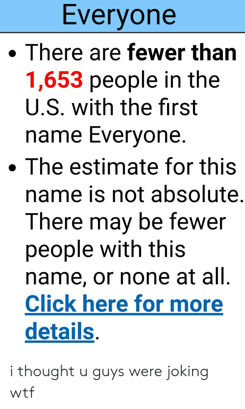 Click, Wtf, and Dank Memes: Everyone  There are fewer than  1,653 people in the  U.S. with the first  name Everyone.  .The estimate for this  name is not absolute.  There may be fewer  people with this  name, or none at all.  Click here for more  details i thought u guys were joking wtf