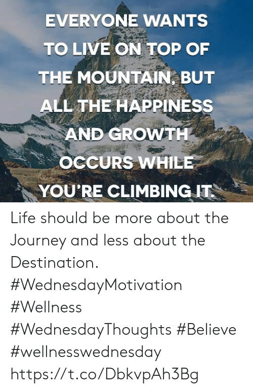 Climbing, Journey, and Life: EVERYONE WANTS  TO LIVE ON TOP OF  THE MOUNTAIN, BUT  ALL THE HAPPINESS  AND GROWTH  OCCURS WHILE  YOU'RE CLIMBING IT Life should be more about the Journey and less about  the Destination.  #WednesdayMotivation #Wellness #WednesdayThoughts #Believe #wellnesswednesday https://t.co/DbkvpAh3Bg