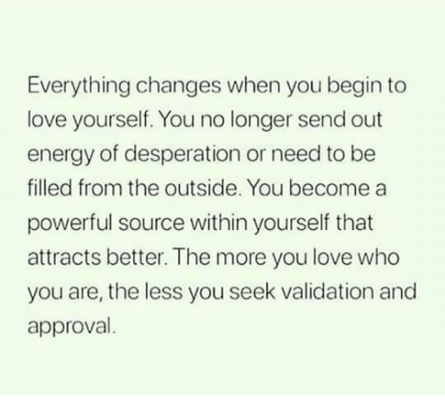 Desperation: Everything changes when you begin to  love yourself. You no longer send out  energy of desperation or need to be  filled from the outside. You become a  powerful source within yourself that  attracts better. The more you love who  you are, the less you seek validation and  approval