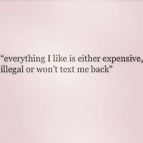 """Text, Back, and Like: """"everything I like is either expensive,  illegal or won't text me back"""""""
