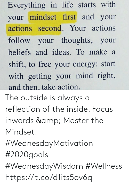 Love for Quotes: Everything in life starts with  your mindset first and your  actions second. Your actions  follow your thoughts, your  beliefs and ideas. To make a  shift, to free your energy: start  with getting your mind right,  and then, ake action. The outside is always a reflection of the inside. Focus inwards & Master the Mindset.  #WednesdayMotivation #2020goals  #WednesdayWisdom #Wellness https://t.co/d1its5ov6q