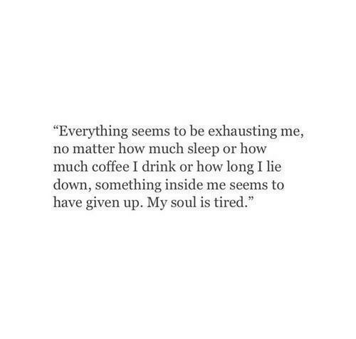 """Coffee, Sleep, and How: """"Everything seems to be exhausting me,  no matter how much sleep or how  much coffee I drink or how long I lie  down, something inside me seems to  have given up. My soul is tired."""""""