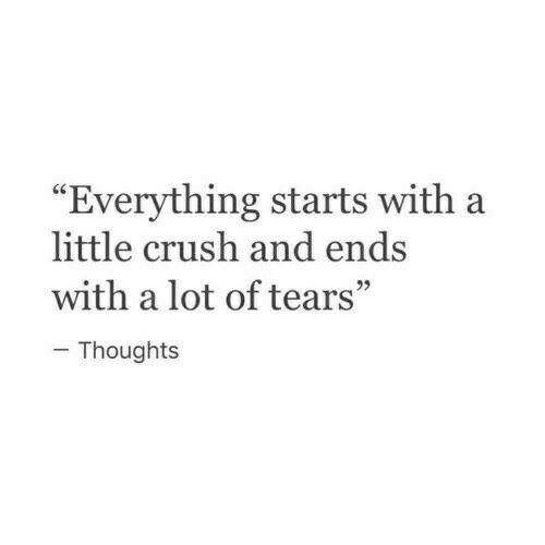 """Crush, Tears, and Everything: """"Everything starts with a  little crush and ends  with a lot of tears""""  - Thoughts"""