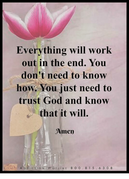 God, Memes, and Work: Everything will work  out in the end. You  don't need to know  how. You just need to  trust God and know  that it will.  Amen