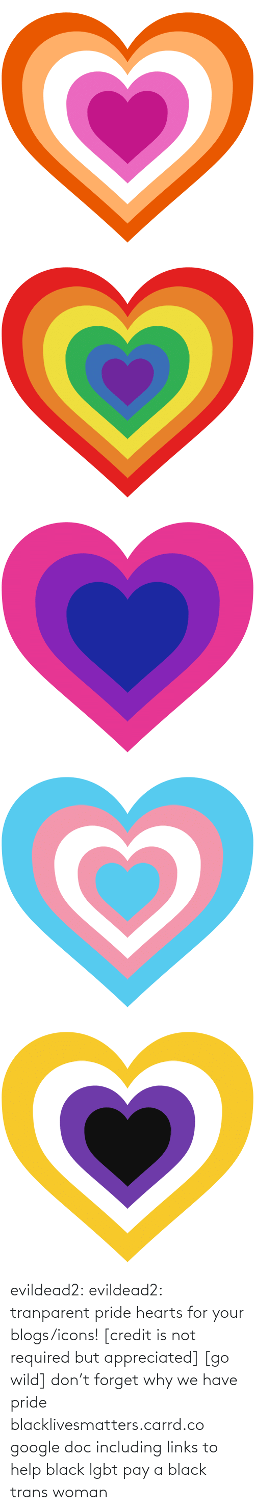 Help: evildead2:  evildead2:  tranparent pride hearts for your blogs/icons! [credit is not required but appreciated] [go wild]      don't forget why we have pride  blacklivesmatters.carrd.co  google doc including links to help black lgbt pay a black trans woman