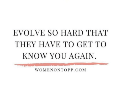 Evolve: EVOLVE SO HARD THAT  THEY HAVE TO GET TO  KNOW YOU AGAIN.  WOMENΟΝΤΟ.GOM