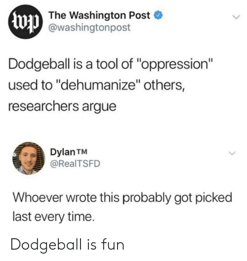 """Arguing, Dodgeball, and Time: Ewp  The Washington Post  @washingtonpost  Dodgeball is a tool of """"oppression""""  used to """"dehumanize"""" others,  researchers argue  Dylan TM  @RealTSFD  Whoever wrote this probably got picked  last every time. Dodgeball is fun"""