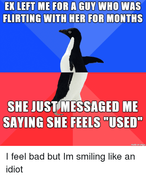 """Bad, Imgur, and Idiot: EX LEFT ME FOR A GUY WHO WAS  FLIRTING WITH HER FOR MONTHS  SHE JUSTMESSAGED ME  SAYING SHE FEELS  """"USED  made on imgur I feel bad but Im smiling like an idiot"""