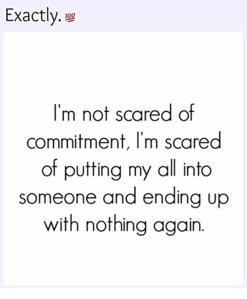 Scared Of Commitment: Exactly.  100  I'm not scared of  commitment, I'm scared  of putting my all into  someone and ending up  with nothing again