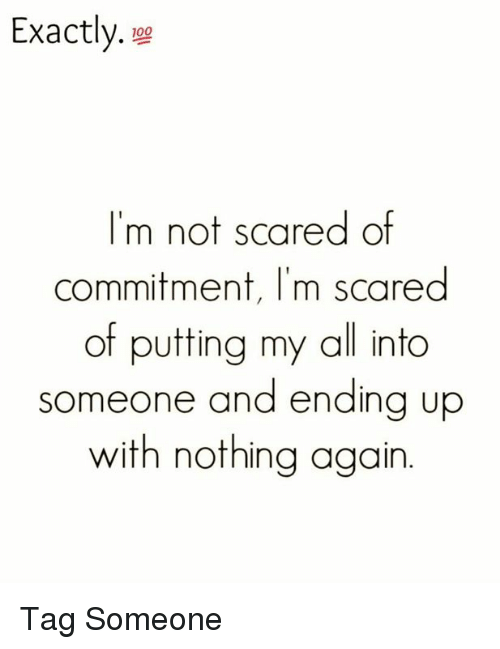 Scared Of Commitment: Exactly  100  I'm not scared of  commitment, I'm scared  of putting my all into  someone and ending up  with nothing again Tag Someone