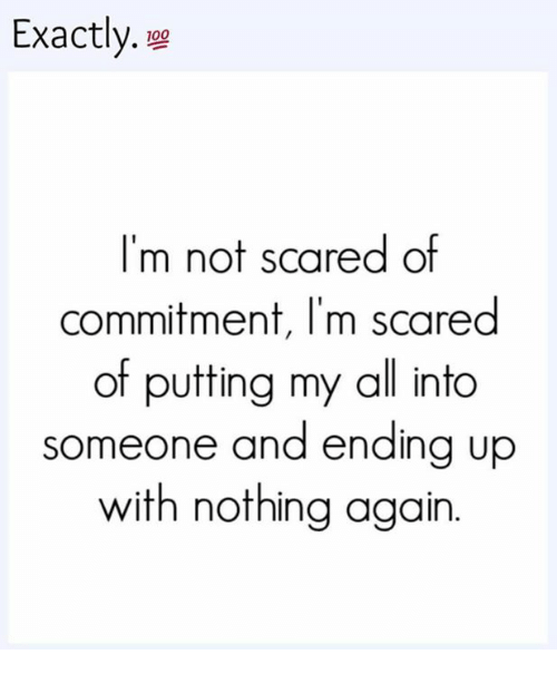 Scared Of Commitment: Exactly.  100  I'm not scared of  commitment, l'm scared  of putting my all into  someone and ending up  with nothing again
