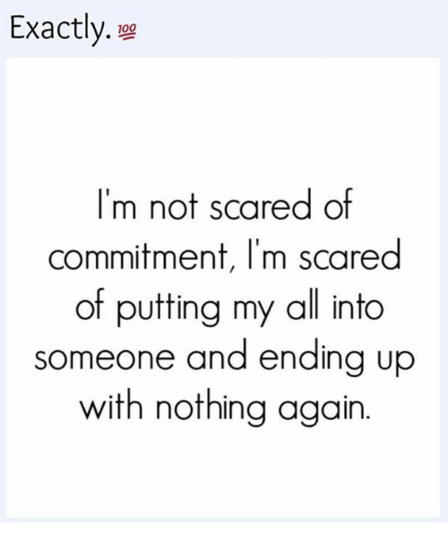 Scared Of Commitment: Exactly.  100  m not scared of  commitment, I'm scared  of putting my all into  someone and ending up  with nothing again