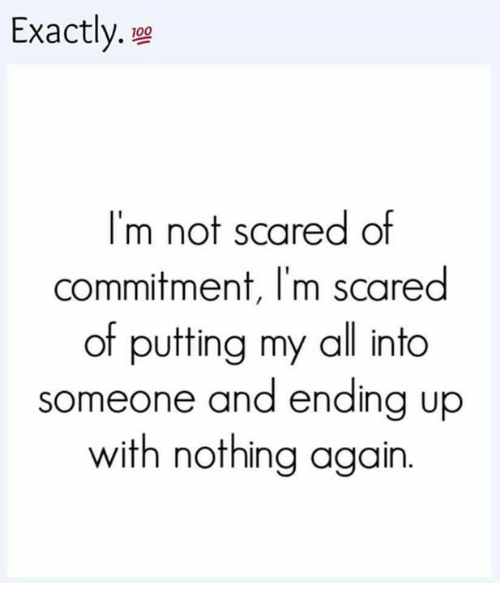 Scared Of Commitment: Exactly.  I'm not scared of  commitment, I'm scared  of putting my all into  someone and ending up  with nothing again.