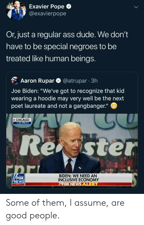 "Joe Biden: Exavier Pope  @exavierpope  Or, just a regular ass dude. We don't  have to be special negroes to be  treated like human beings.  Aaron Rupar  @atrupar 3h  Joe Biden: ""We've got to recognize that kid  wearing a hoodie may very well be the next  poet laureate and not a gangbanger.""  CHICAGO  1:22 PM CT  Reaster  BIDEN: WE NEED AN  INCLUSIVE ECONOMY  /FOX NEWS ALERT  FOX  NEWS Some of them, I assume, are good people."