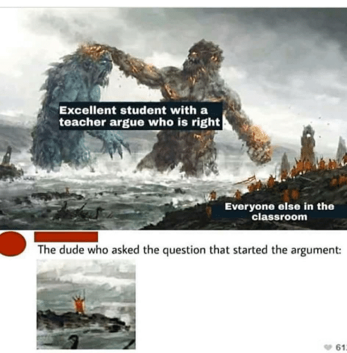 Arguing, Dude, and Teacher: Excellent student with a  teacher argue who is right  Everyone else in the  classroom  The dude who asked the question that started the argument:  61