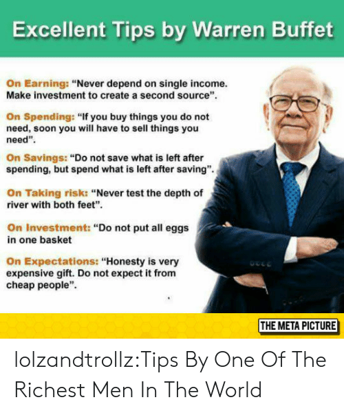 """Soon..., Tumblr, and Blog: Excellent Tips by Warren Buffet  On Earning: """"Never depend on single income.  Make investment to create a second source  On Spending: """"If you buy things you do not  need, soon you will have to sell things you  need""""  On Savings: """"Do not save what is left after  spending, but spend what is left after saving"""".  On Taking risk: """"Never test the depth of  river with both feet""""  On Investment: """"Do not put all eggs  in one basket  On Expectations: """"Honesty is very  expensive gift. Do not expect it from  cheap people""""  THE META PICTURE lolzandtrollz:Tips By One Of The Richest Men In The World"""