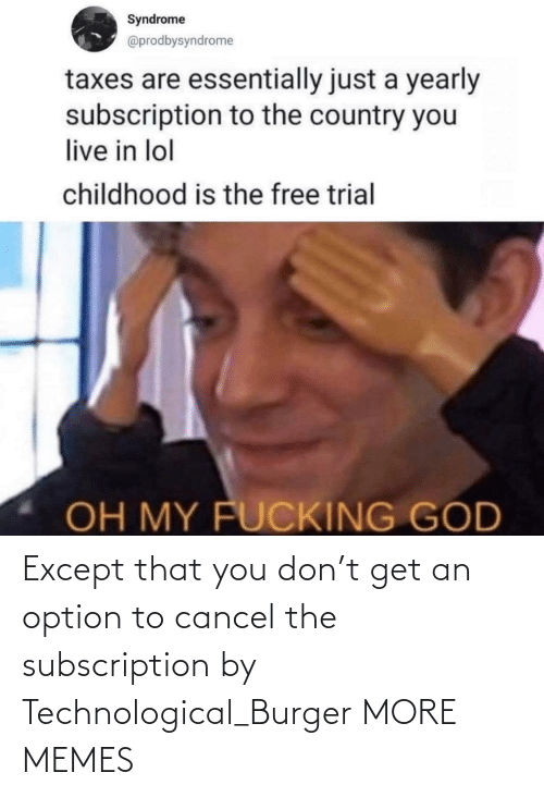 except: Except that you don't get an option to cancel the subscription by Technological_Burger MORE MEMES