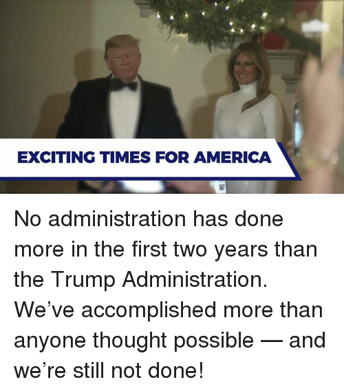 America, Trump, and Thought: EXCITING TIMES FOR AMERICA No administration has done more in the first two years than the Trump Administration. We've accomplished more than anyone thought possible — and we're still not done!