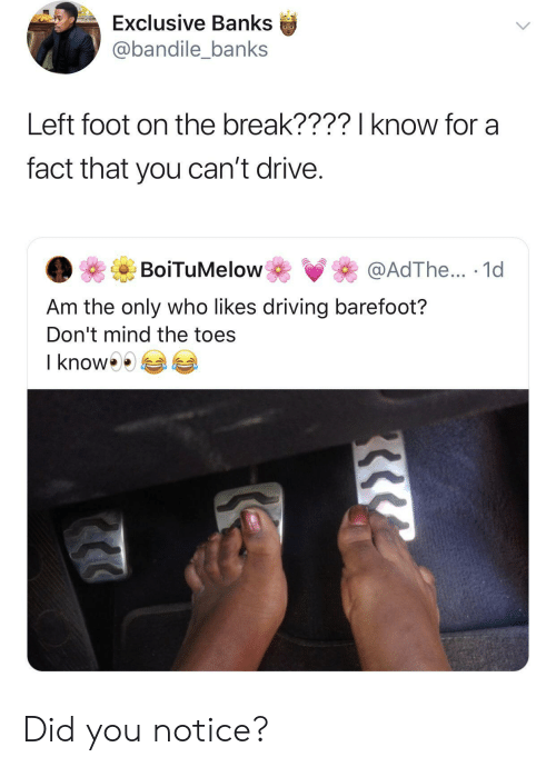 Driving, Banks, and Break: Exclusive Banks  @bandile_banks  Left foot on the break????I know for a  fact that you can't drive.  BoiTuMelow  @AdThe... 1d  Am the only who likes driving barefoot?  Don't mind the toes  I know Did you notice?