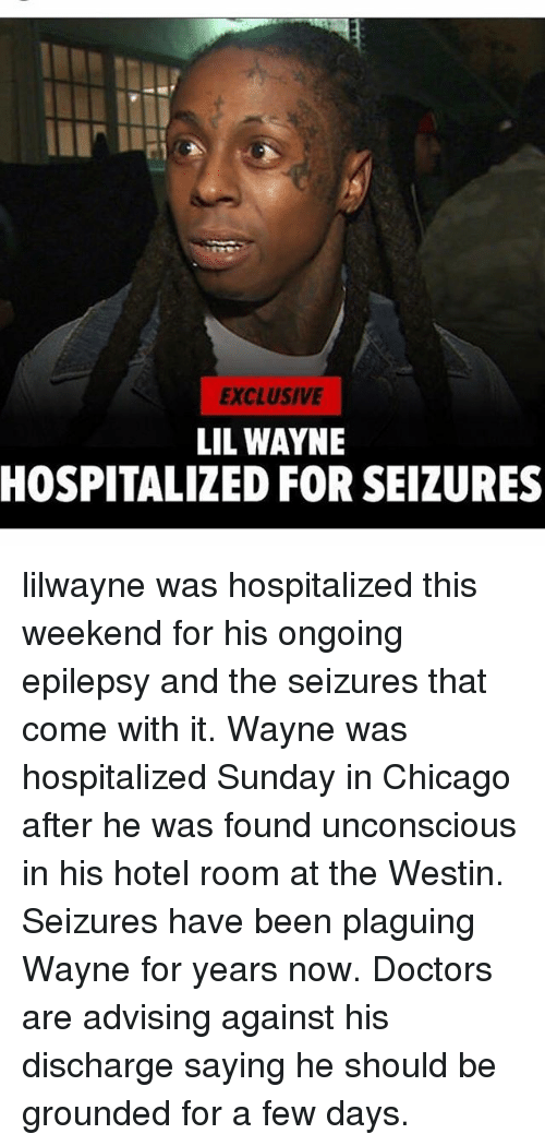 weekender: EXCLUSIVE  LIL WAYNE  HOSPITALIZED FOR SEIZURES lilwayne was hospitalized this weekend for his ongoing epilepsy and the seizures that come with it. Wayne was hospitalized Sunday in Chicago after he was found unconscious in his hotel room at the Westin. Seizures have been plaguing Wayne for years now. Doctors are advising against his discharge saying he should be grounded for a few days.