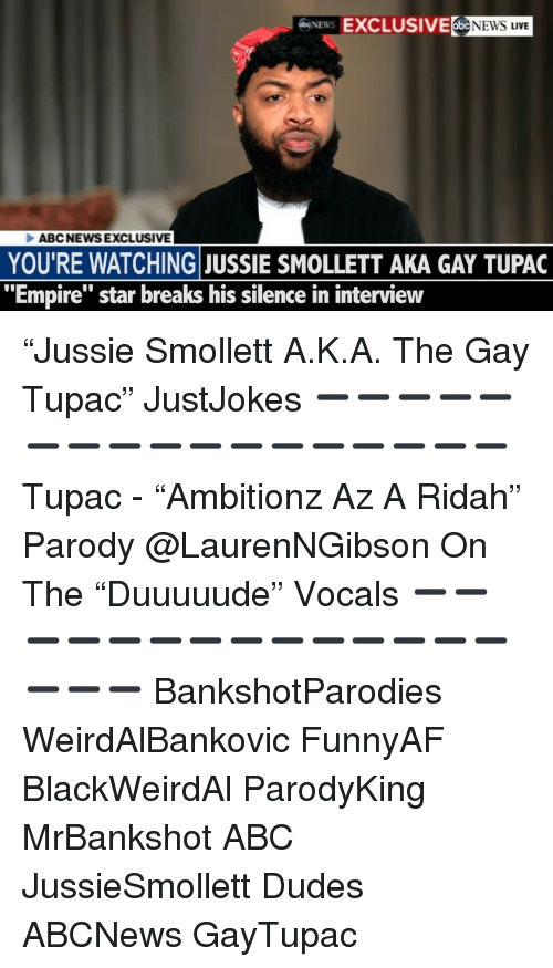 """Abc, Empire, and Memes: EXCLUSIVE NEWS LIVE  ABCNEWSEXCLUSIVE  YOU'RE WATCHING JUSSIE SMOLLETT AKA GAY TUPAC  """"Empire"""" star breaks his silence in interview """"Jussie Smollett A.K.A. The Gay Tupac"""" JustJokes ➖➖➖➖➖➖➖➖➖➖➖➖➖➖➖➖➖ Tupac - """"Ambitionz Az A Ridah"""" Parody @LaurenNGibson On The """"Duuuuude"""" Vocals ➖➖➖➖➖➖➖➖➖➖➖➖➖➖➖➖➖ BankshotParodies WeirdAlBankovic FunnyAF BlackWeirdAl ParodyKing MrBankshot ABC JussieSmollett Dudes ABCNews GayTupac"""
