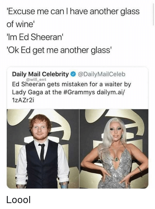 Lady Gaga: Excuse me can I have another glass  of wine'  Im Ed Sheeran  Ok Ed get me another glass  Daily Mail Celebrity @DailyMailCeleb  Ed Sheeran gets mistaken for a waiter by  Lady Gaga at the #Grammys dailym.а./  1zAZr2i  @will_ent Loool