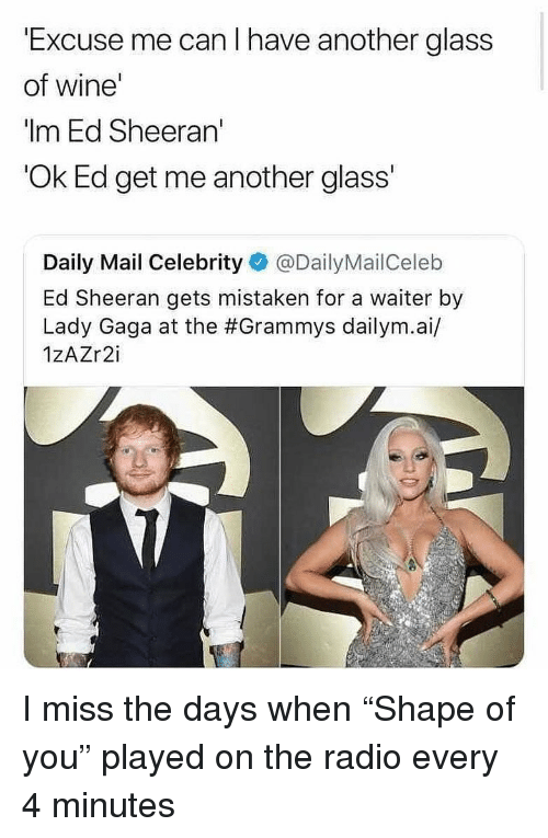 "Grammys: Excuse me can I have another glass  of wine  ""Im Ed Sheeran'  Ok Ed get me another glass'  Daily Mail Celebrity @DailyMailCeleb  Ed Sheeran gets mistaken for a waiter by  Lady Gaga at the #Grammys dailym.а./  1ZAZr2i I miss the days when ""Shape of you"" played on the radio every 4 minutes"