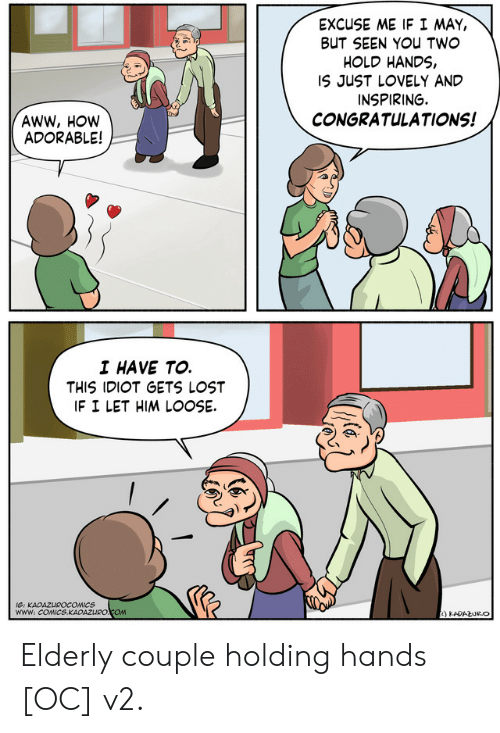 Aww, Lost, and Congratulations: EXCUSE ME IF I MAY,  BUT SEEN You TW  HOLD HANDS,  IS JUST LOVELY AND  INSPIRING.  CONGRATULATIONS!  AWW, HOW  ADORABLE!  I HAVE TO.  THIS IDIOT GETS LOST  IF I LET HIM LOOSE.  www: COMICS.KADAZURO COM Elderly couple holding hands [OC] v2.