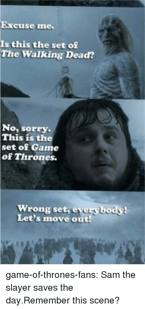 Game of Thrones, Slayer, and Sorry: Excuse me.  Is this the set of  The Walking Dead?  No, sorry.  This is the  set of Game  of Thrones.  Wrong set, everybody!  Let's move out game-of-thrones-fans:  Sam the slayer saves the day.Remember this scene?