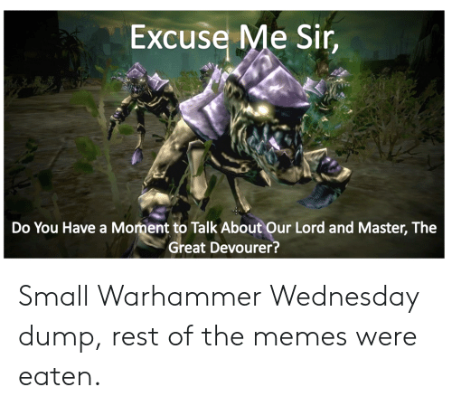 Memes, Wednesday, and Warhammer: Excuse Me Sir,  Do You Have a Moment to Talk About Our Lord and Master, The  Great Devourer? Small Warhammer Wednesday dump, rest of the memes were eaten.