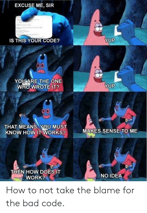 Bad, Work, and How To: EXCUSE ME, SIR  IS THIS YOUR CODE?  YUP  YOUARE THE ONE  WHO WROTE IT?  YUP  THAT MEANS, YOU MUST  KNOW HOW IT WORKS?  MAKES SENSE TO ME  THEN HOW DOES IT  WORK?  NO IDEA How to not take the blame for the bad code.