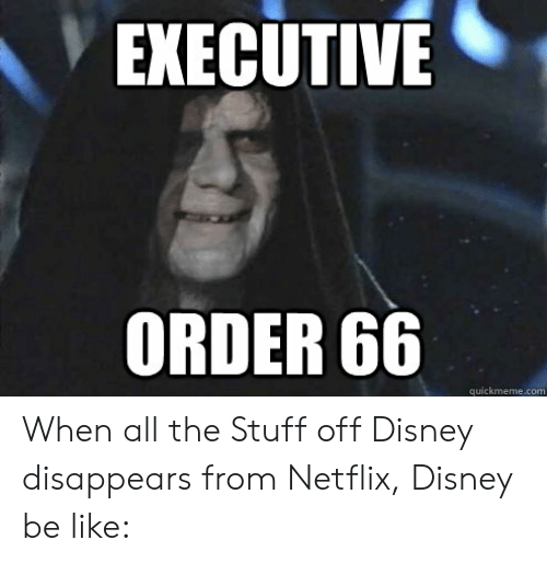 Be Like, Disney, and Netflix: EXECUTIVE  ORDER 66  quickmeme.com When all the Stuff off Disney disappears from Netflix, Disney be like: