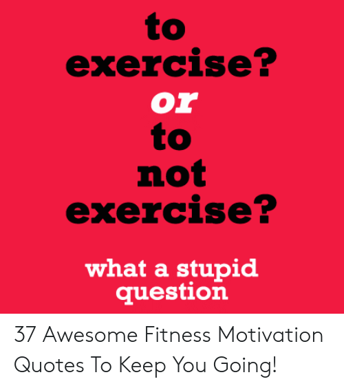 Exercise Or To Not Exercise What A Stupid Question 37 Awesome Fitness Motivation Quotes To Keep You Going Exercise Meme On Loveforquotes Com