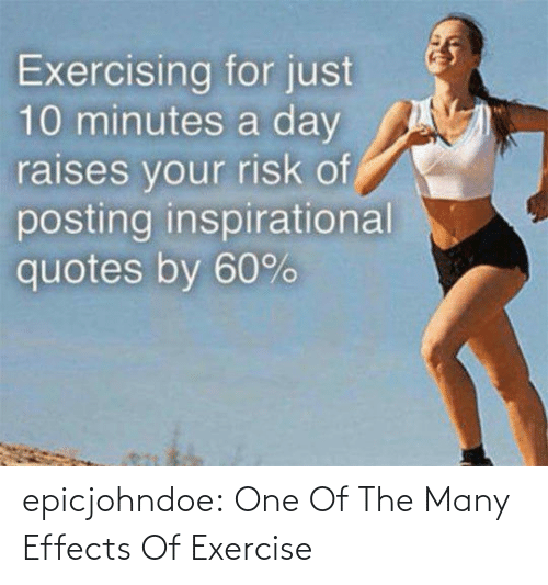 Exercise: Exercising for just  10 minutes a day  raises vour risk of  posting inspirational  quotes by 60% epicjohndoe:  One Of The Many Effects Of Exercise