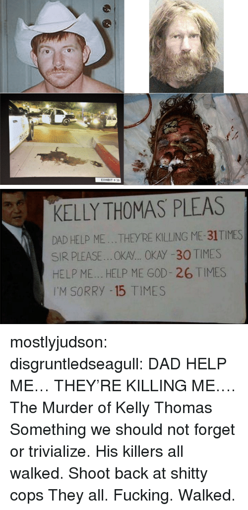 Dad, Fucking, and God: EXHIBIT # 30   KELLY THOMAS PLEAS  DAD HELP ME...THEYRE KILLING ME-31TIMES  SIR PLEASE..OKA... OKAY -30 TIMES  HELP ME... HELP ME GOD- 26 TIMES  I'M SORRY -15 TIMES mostlyjudson: disgruntledseagull:    DAD HELP ME… THEY'RE KILLING ME…. The Murder of Kelly Thomas Something we should not forget or trivialize. His killers all walked.   Shoot back at shitty cops   They all. Fucking. Walked.